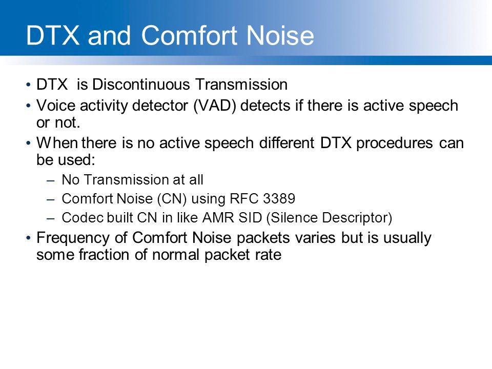 DTX and Comfort Noise DTX is Discontinuous Transmission Voice activity detector (VAD) detects if there is active speech or not. When there is no activ