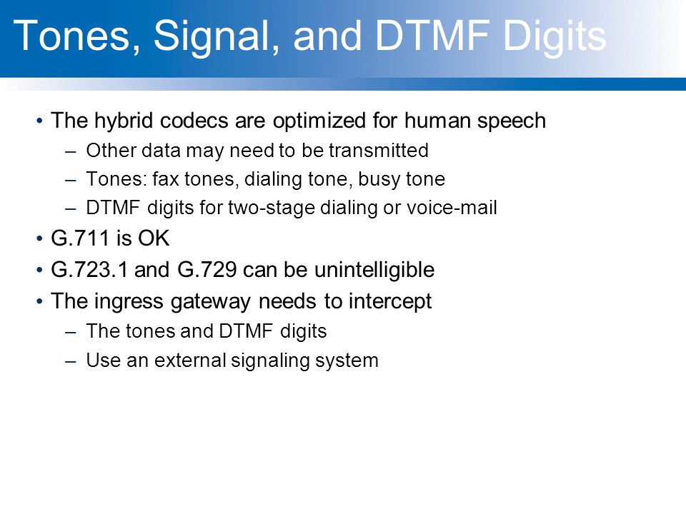 Tones, Signal, and DTMF Digits The hybrid codecs are optimized for human speech –Other data may need to be transmitted –Tones: fax tones, dialing tone