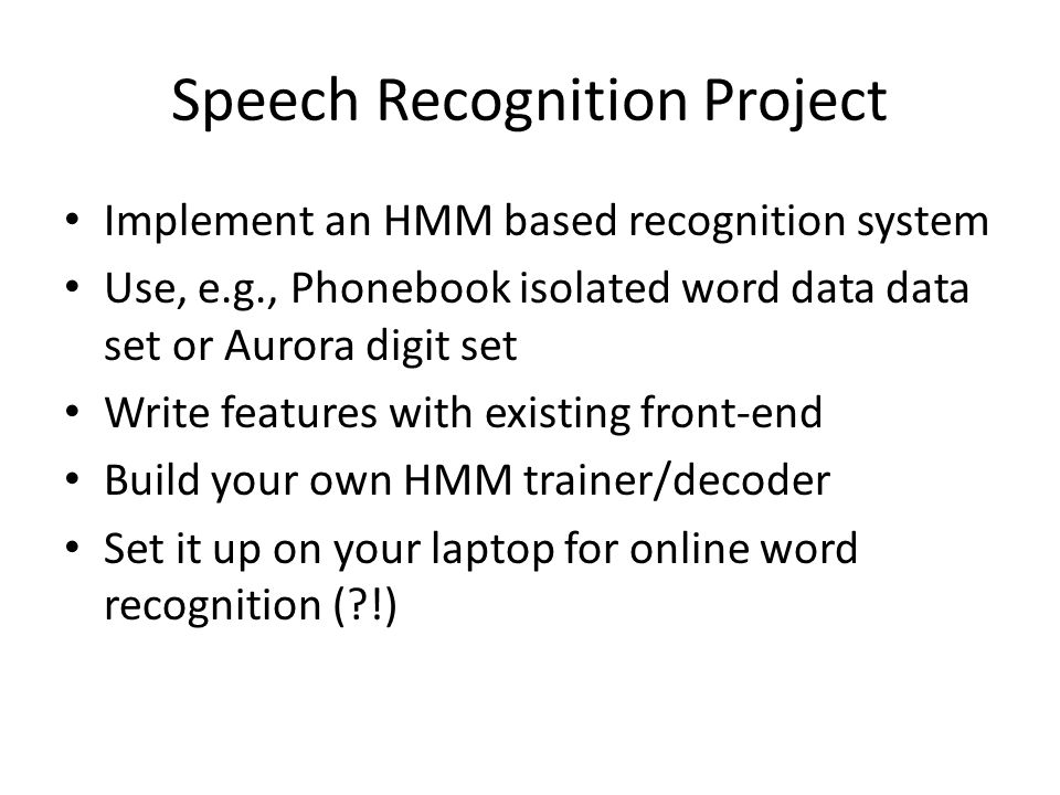 Speech Recognition Project Implement an HMM based recognition system Use, e.g., Phonebook isolated word data data set or Aurora digit set Write featur