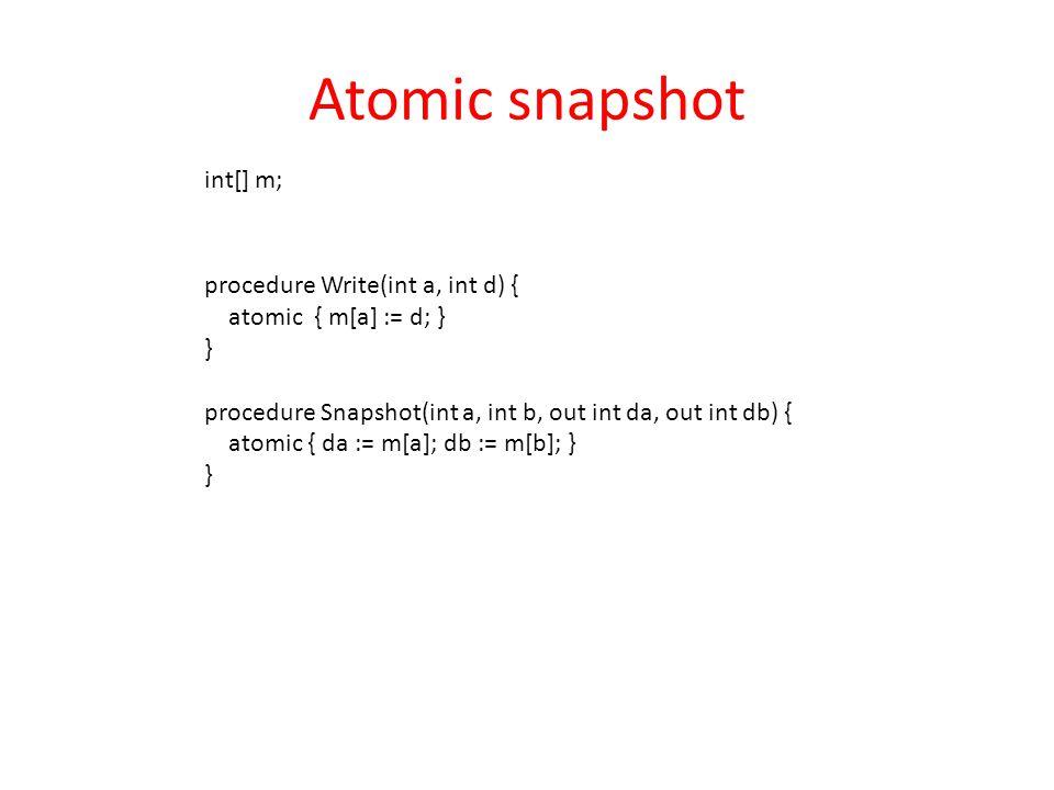 procedure Write(int a, int d) { atomic { m[a] := d; } } procedure Snapshot(int a, int b, out int da, out int db) { atomic { da := m[a]; db := m[b]; } } Atomic snapshot int[] m;