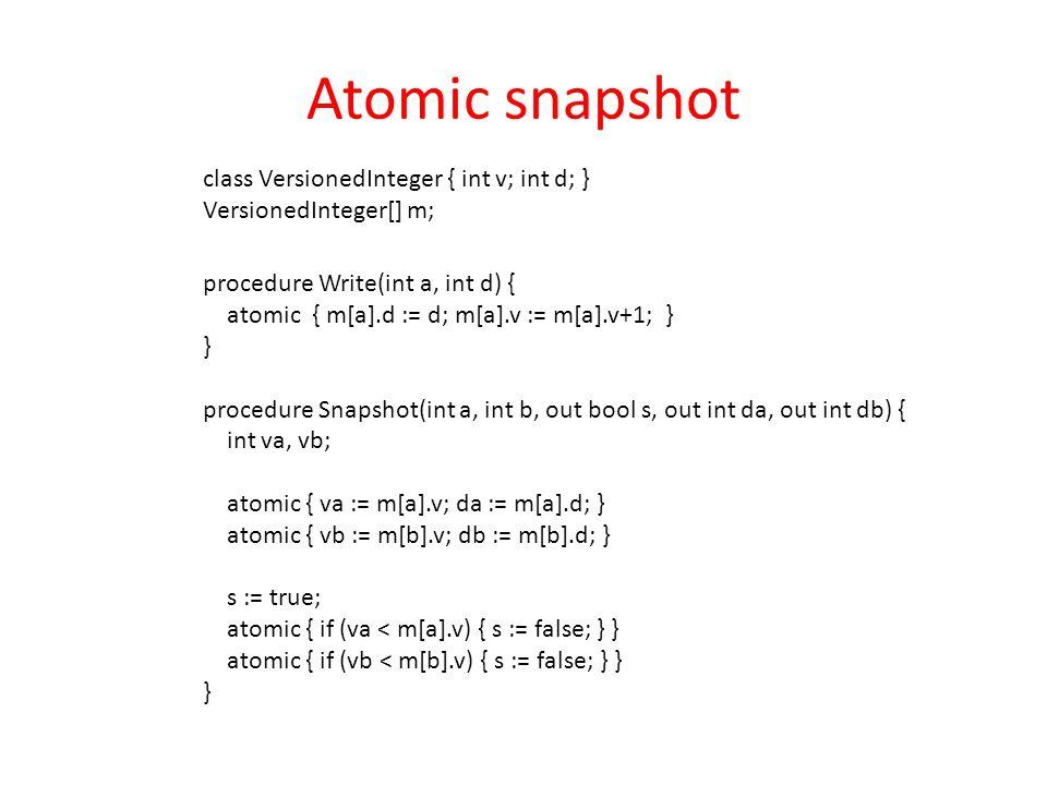 procedure Write(int a, int d) { atomic { m[a].d := d; m[a].v := m[a].v+1; } } procedure Snapshot(int a, int b, out bool s, out int da, out int db) { int va, vb; atomic { va := m[a].v; da := m[a].d; } atomic { vb := m[b].v; db := m[b].d; } s := true; atomic { if (va < m[a].v) { s := false; } } atomic { if (vb < m[b].v) { s := false; } } } Atomic snapshot class VersionedInteger { int v; int d; } VersionedInteger[] m;