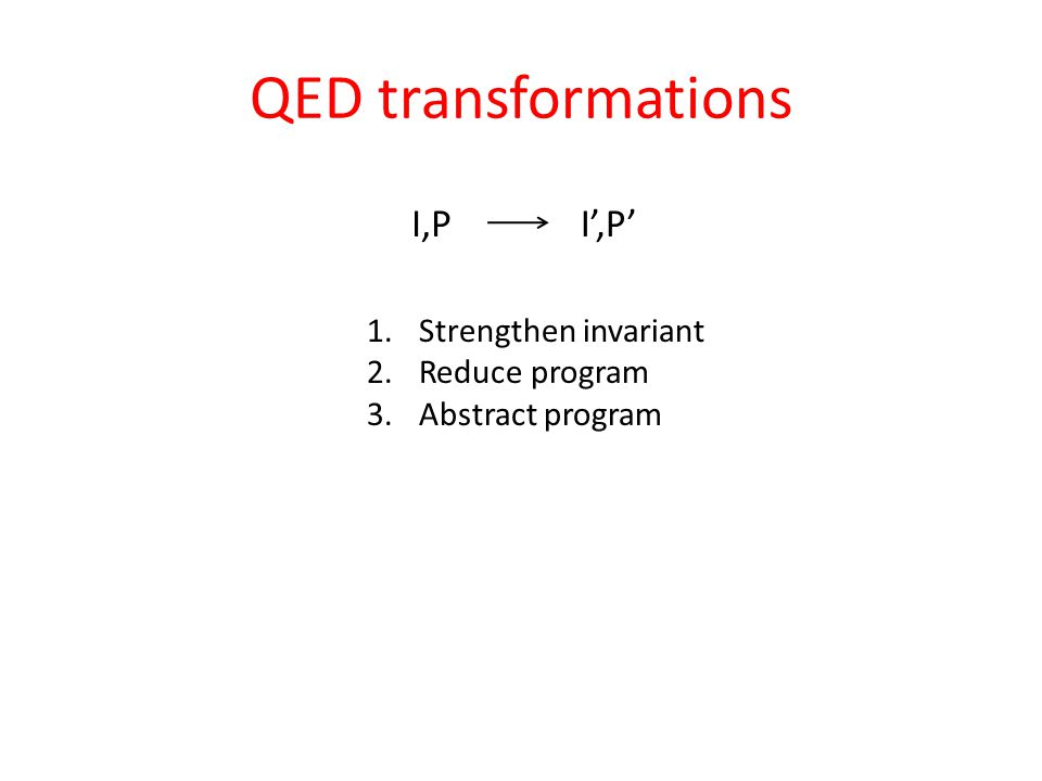 QED transformations I,PI',P' 1.Strengthen invariant 2.Reduce program 3.Abstract program