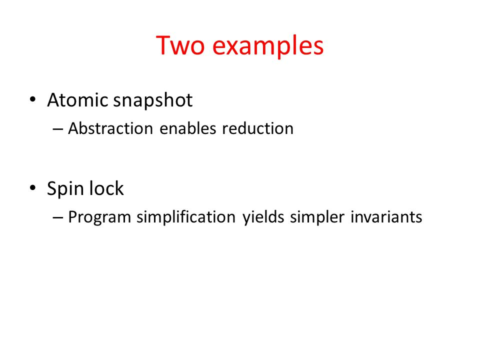 Two examples Atomic snapshot – Abstraction enables reduction Spin lock – Program simplification yields simpler invariants