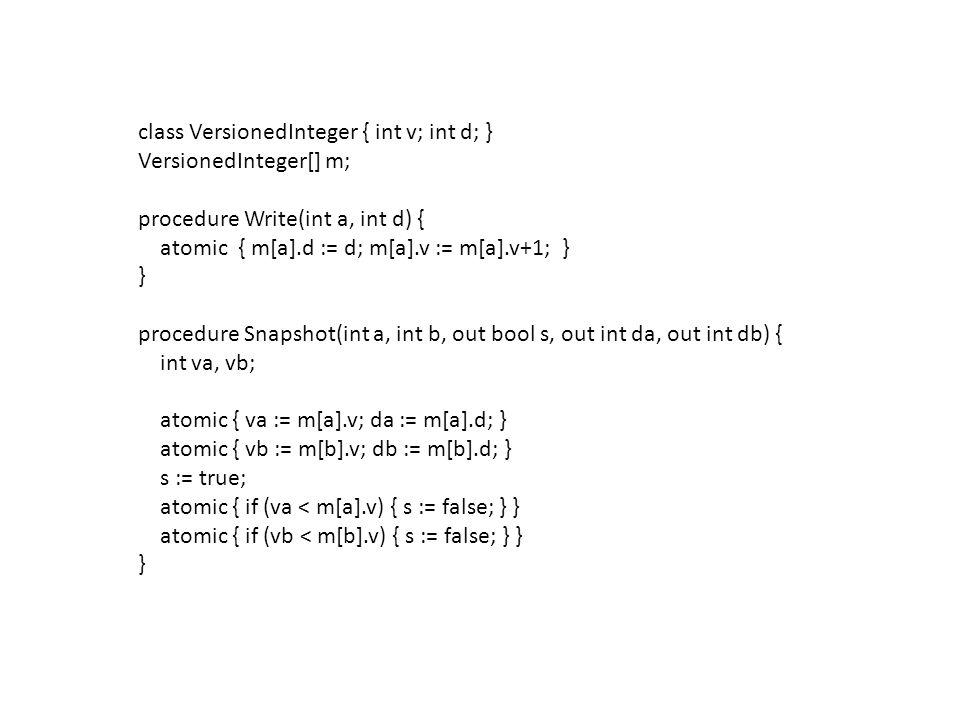 class VersionedInteger { int v; int d; } VersionedInteger[] m; procedure Write(int a, int d) { atomic { m[a].d := d; m[a].v := m[a].v+1; } } procedure Snapshot(int a, int b, out bool s, out int da, out int db) { int va, vb; atomic { va := m[a].v; da := m[a].d; } atomic { vb := m[b].v; db := m[b].d; } s := true; atomic { if (va < m[a].v) { s := false; } } atomic { if (vb < m[b].v) { s := false; } } }