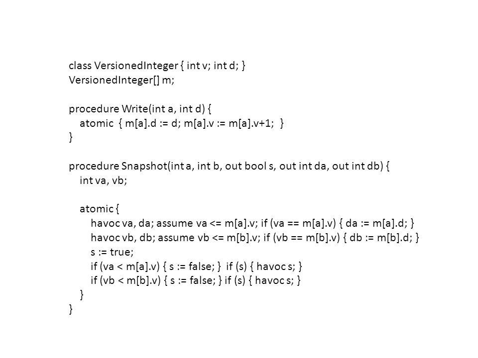 class VersionedInteger { int v; int d; } VersionedInteger[] m; procedure Write(int a, int d) { atomic { m[a].d := d; m[a].v := m[a].v+1; } } procedure Snapshot(int a, int b, out bool s, out int da, out int db) { int va, vb; atomic { havoc va, da; assume va <= m[a].v; if (va == m[a].v) { da := m[a].d; } havoc vb, db; assume vb <= m[b].v; if (vb == m[b].v) { db := m[b].d; } s := true; if (va < m[a].v) { s := false; } if (s) { havoc s; } if (vb < m[b].v) { s := false; } if (s) { havoc s; } }
