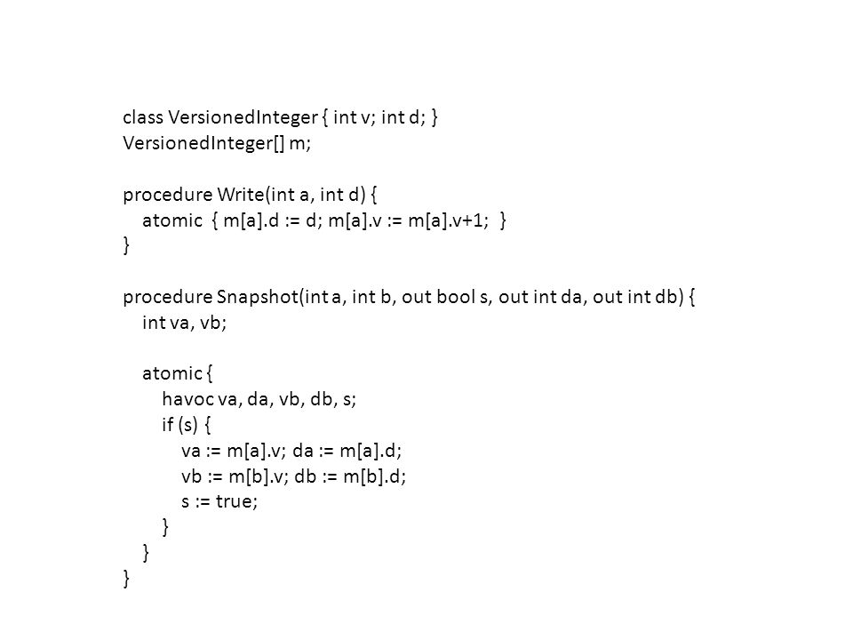 class VersionedInteger { int v; int d; } VersionedInteger[] m; procedure Write(int a, int d) { atomic { m[a].d := d; m[a].v := m[a].v+1; } } procedure Snapshot(int a, int b, out bool s, out int da, out int db) { int va, vb; atomic { havoc va, da, vb, db, s; if (s) { va := m[a].v; da := m[a].d; vb := m[b].v; db := m[b].d; s := true; }