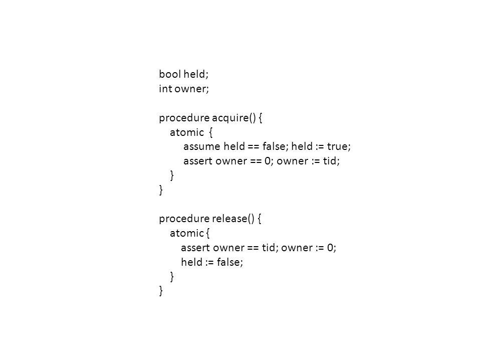 bool held; int owner; procedure acquire() { atomic { assume held == false; held := true; assert owner == 0; owner := tid; } procedure release() { atomic { assert owner == tid; owner := 0; held := false; }