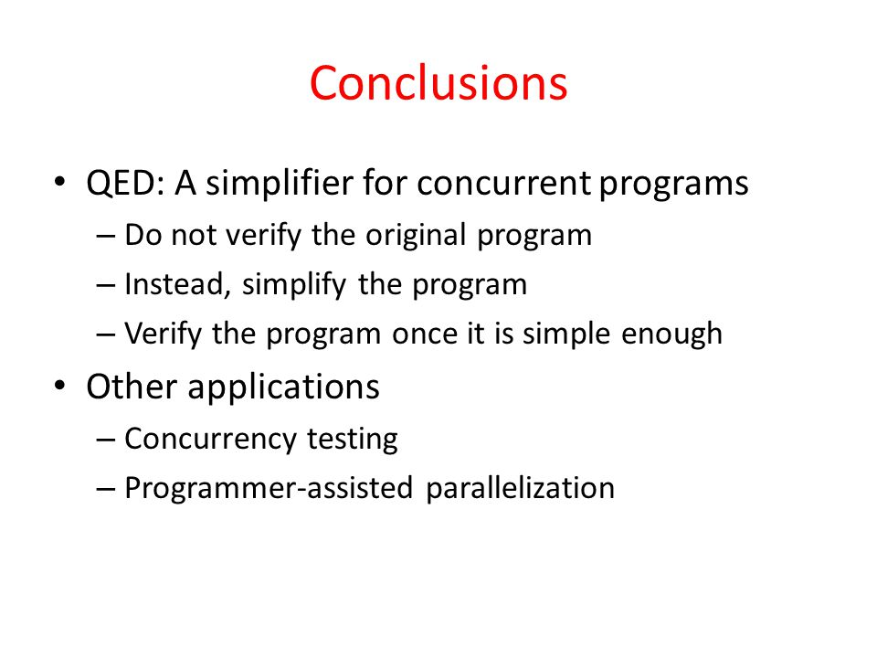 Conclusions QED: A simplifier for concurrent programs – Do not verify the original program – Instead, simplify the program – Verify the program once it is simple enough Other applications – Concurrency testing – Programmer-assisted parallelization