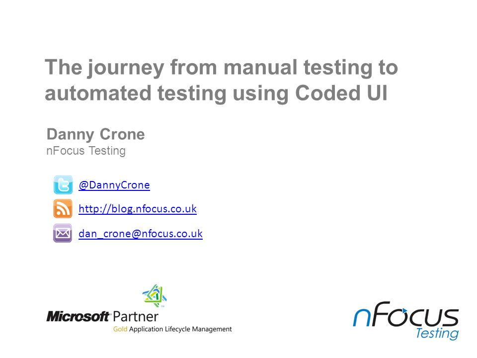 Danny Crone nFocus Testing @DannyCrone http://blog.nfocus.co.uk dan_crone@nfocus.co.uk The journey from manual testing to automated testing using Code
