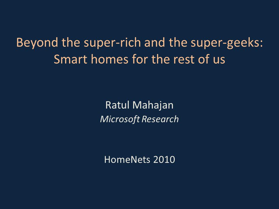 Smart homes Capability to automate and control multiple, disparate systems within the home [ABI Research] Today, only the super rich and super geeks have it HomeNets | ratul | 20102