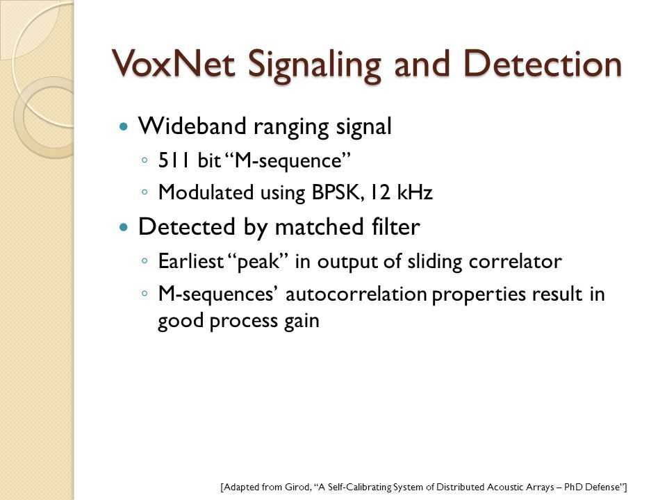 """VoxNet Signaling and Detection Wideband ranging signal ◦ 511 bit """"M-sequence"""" ◦ Modulated using BPSK, 12 kHz Detected by matched filter ◦ Earliest """"pe"""