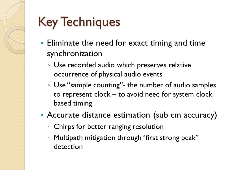 Key Techniques Eliminate the need for exact timing and time synchronization ◦ Use recorded audio which preserves relative occurrence of physical audio