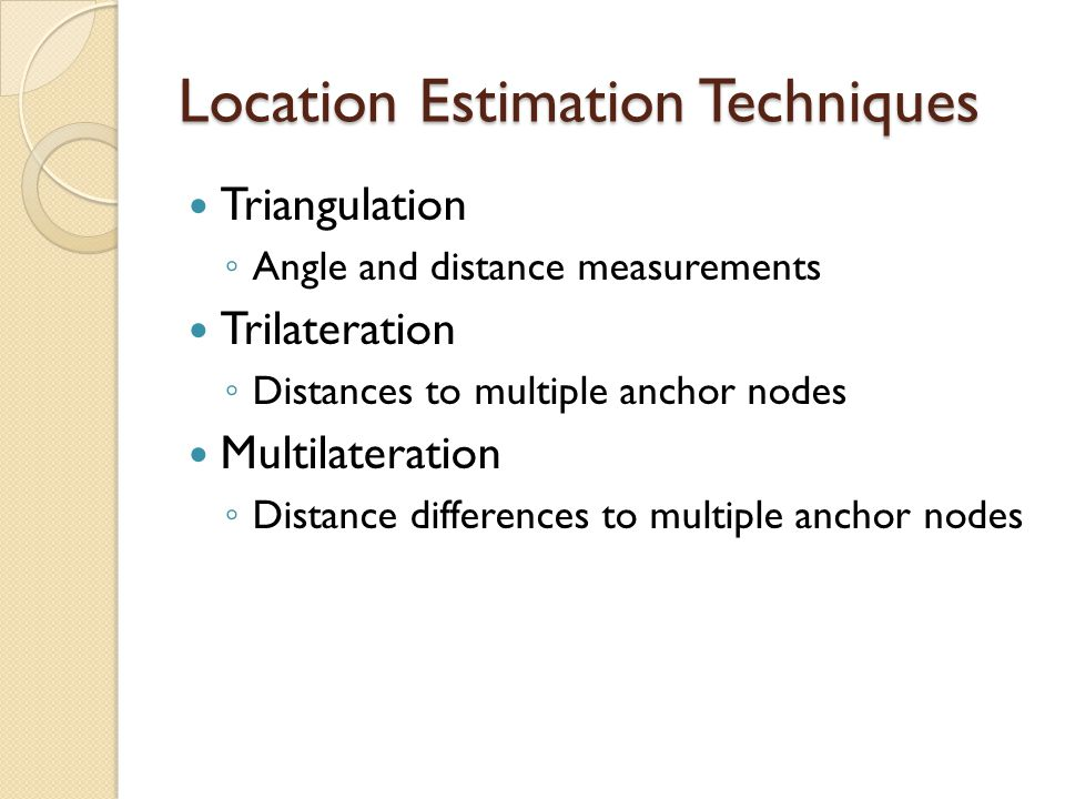 Location Estimation Techniques Triangulation ◦ Angle and distance measurements Trilateration ◦ Distances to multiple anchor nodes Multilateration ◦ Di