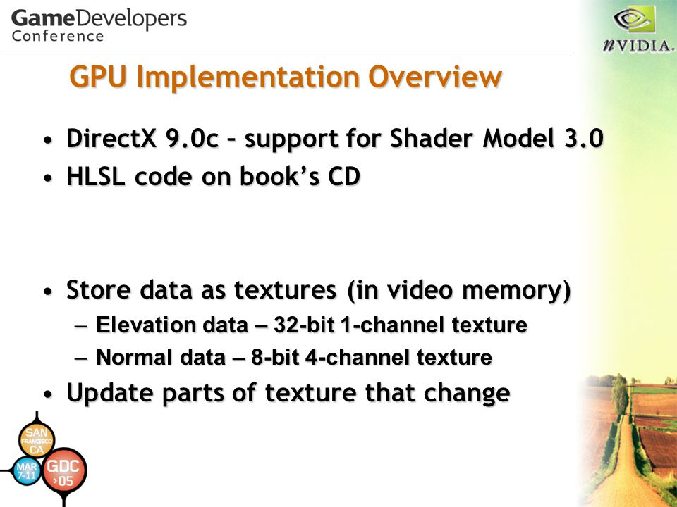 GPU Implementation Overview DirectX 9.0c – support for Shader Model 3.0DirectX 9.0c – support for Shader Model 3.0 HLSL code on book's CDHLSL code on