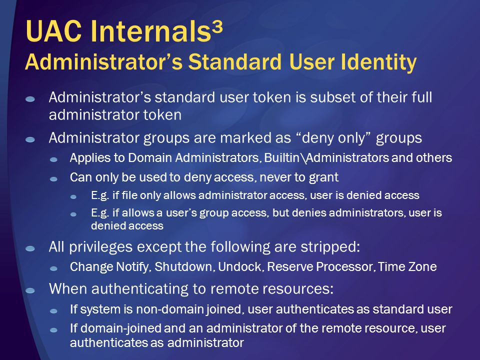 UAC Internals³ Administrator's Standard User Identity Administrator's standard user token is subset of their full administrator token Administrator groups are marked as deny only groups Applies to Domain Administrators, Builtin\Administrators and others Can only be used to deny access, never to grant E.g.