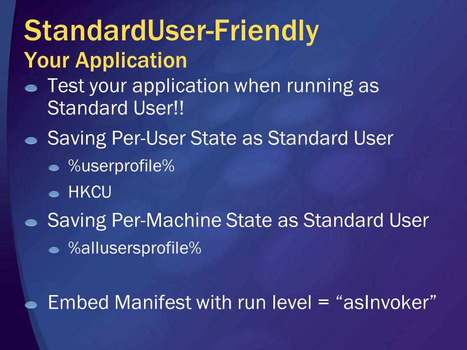 StandardUser-Friendly Your Application Test your application when running as Standard User!! Saving Per-User State as Standard User %userprofile% HKCU