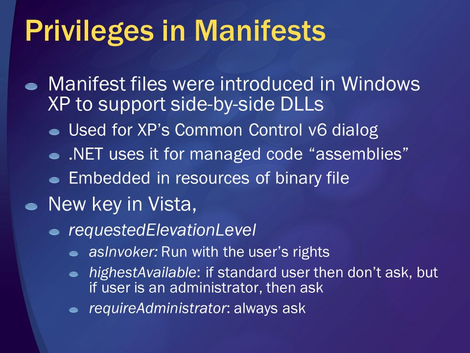 Privileges in Manifests Manifest files were introduced in Windows XP to support side-by-side DLLs Used for XP's Common Control v6 dialog.NET uses it for managed code assemblies Embedded in resources of binary file New key in Vista, requestedElevationLevel asInvoker: Run with the user's rights highestAvailable: if standard user then don't ask, but if user is an administrator, then ask requireAdministrator: always ask