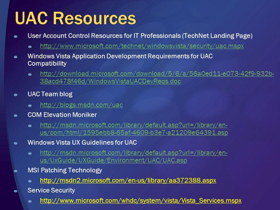 UAC Resources User Account Control Resources for IT Professionals (TechNet Landing Page) http://www.microsoft.com/technet/windowsvista/security/uac.mspx Windows Vista Application Development Requirements for UAC Compatibility http://download.microsoft.com/download/5/6/a/56a0ed11-e073-42f9-932b- 38acd478f46d/WindowsVistaUACDevReqs.dochttp://download.microsoft.com/download/5/6/a/56a0ed11-e073-42f9-932b- 38acd478f46d/WindowsVistaUACDevReqs.doc UAC Team blog http://blogs.msdn.com/uac COM Elevation Moniker http://msdn.microsoft.com/library/default.asp url=/library/en- us/com/html/1595ebb8-65af-4609-b3e7-a21209e64391.asphttp://msdn.microsoft.com/library/default.asp url=/library/en- us/com/html/1595ebb8-65af-4609-b3e7-a21209e64391.asp Windows Vista UX Guidelines for UAC http://msdn.microsoft.com/library/default.asp url=/library/en- us/UxGuide/UXGuide/Environment/UAC/UAC.asp MSI Patching Technology http://msdn2.microsoft.com/en-us/library/aa372388.aspx Service Security http://www.microsoft.com/whdc/system/vista/Vista_Services.mspx
