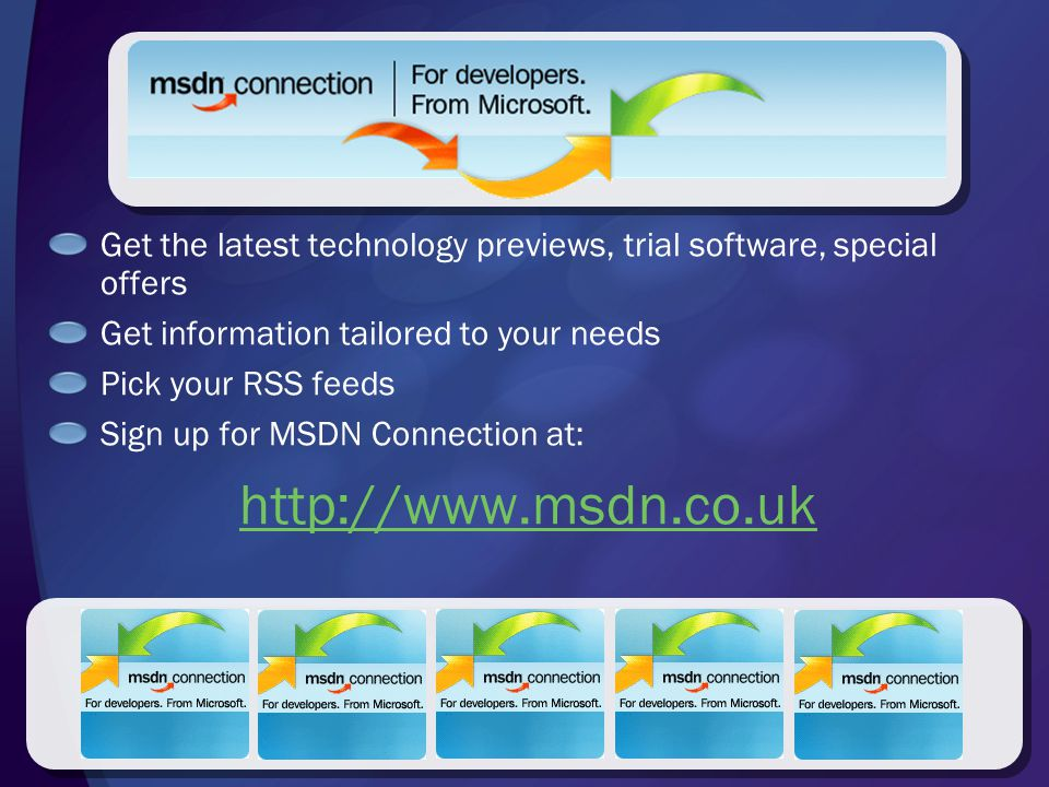 Get the latest technology previews, trial software, special offers Get information tailored to your needs Pick your RSS feeds Sign up for MSDN Connection at: http://www.msdn.co.uk