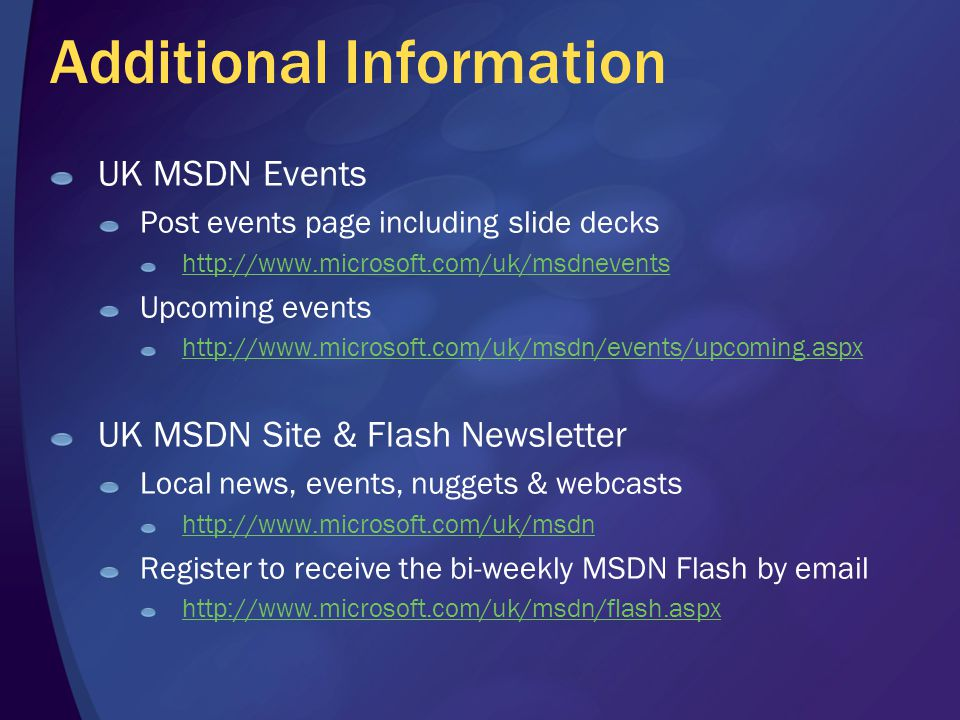 Additional Information UK MSDN Events Post events page including slide decks http://www.microsoft.com/uk/msdnevents Upcoming events http://www.microso