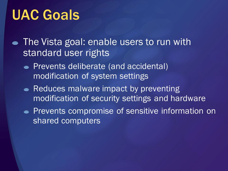 UAC Goals The Vista goal: enable users to run with standard user rights Prevents deliberate (and accidental) modification of system settings Reduces malware impact by preventing modification of security settings and hardware Prevents compromise of sensitive information on shared computers