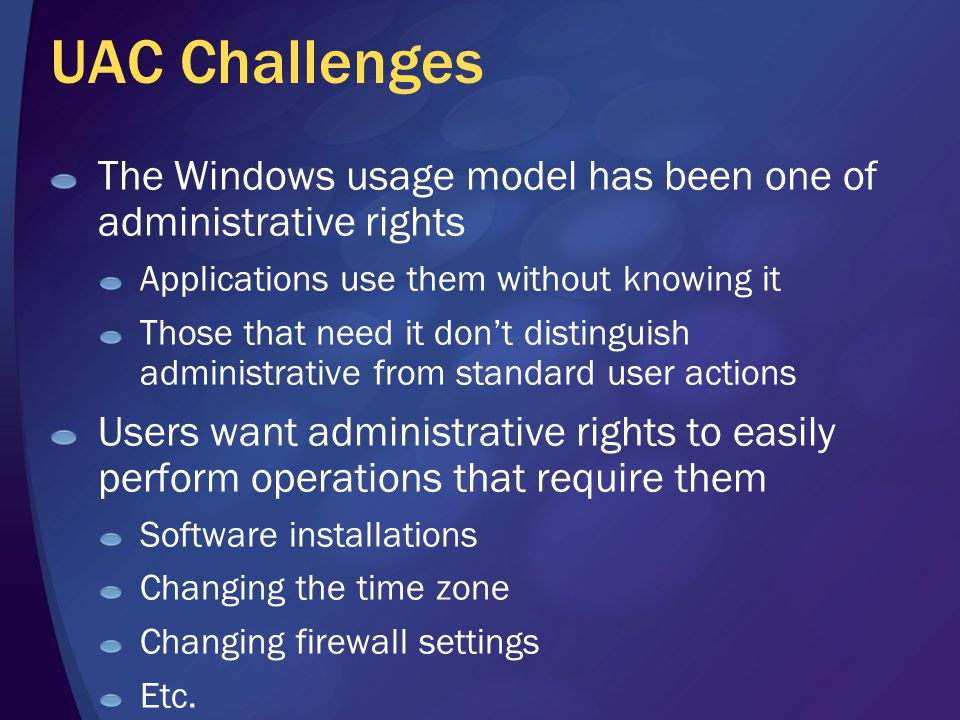UAC Challenges The Windows usage model has been one of administrative rights Applications use them without knowing it Those that need it don't disting