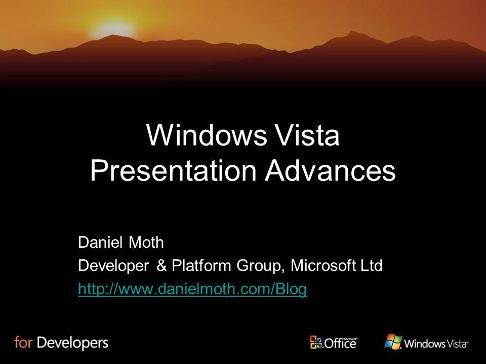 Windows Vista Presentation Advances Daniel Moth Developer & Platform Group, Microsoft Ltd http://www.danielmoth.com/Blog