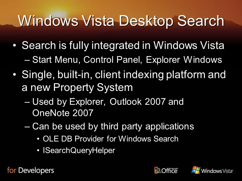 Windows Vista Desktop Search Search is fully integrated in Windows VistaSearch is fully integrated in Windows Vista –Start Menu, Control Panel, Explorer Windows Single, built-in, client indexing platform and a new Property SystemSingle, built-in, client indexing platform and a new Property System –Used by Explorer, Outlook 2007 and OneNote 2007 –Can be used by third party applications OLE DB Provider for Windows SearchOLE DB Provider for Windows Search ISearchQueryHelperISearchQueryHelper