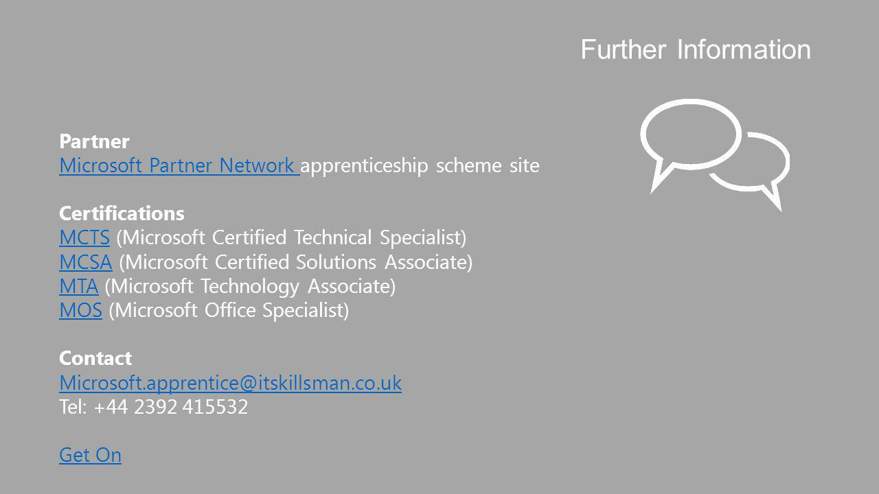 Partner Microsoft Partner Network Microsoft Partner Network apprenticeship scheme site Certifications MCTSMCTS (Microsoft Certified Technical Specialist) MCSAMCSA (Microsoft Certified Solutions Associate) MTA (Microsoft Technology Associate) MTA MOSMOS (Microsoft Office Specialist) Contact Microsoft.apprentice@itskillsman.co.uk Tel: +44 2392 415532 Get On Further Information