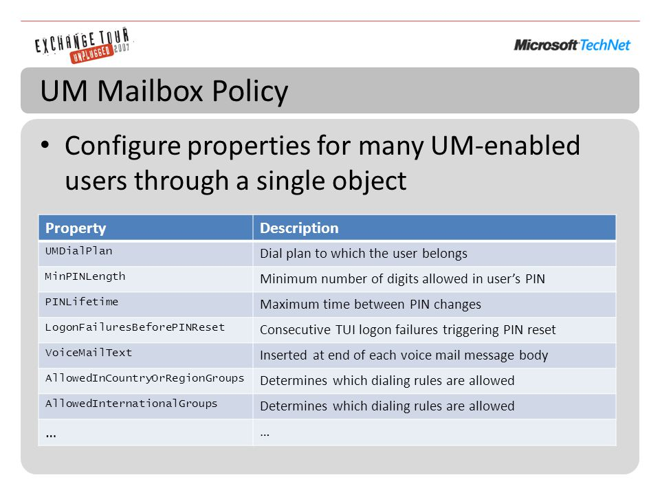UM Mailbox Policy Configure properties for many UM-enabled users through a single object PropertyDescription UMDialPlan Dial plan to which the user belongs MinPINLength Minimum number of digits allowed in user's PIN PINLifetime Maximum time between PIN changes LogonFailuresBeforePINReset Consecutive TUI logon failures triggering PIN reset VoiceMailText Inserted at end of each voice mail message body AllowedInCountryOrRegionGroups Determines which dialing rules are allowed AllowedInternationalGroups Determines which dialing rules are allowed … …