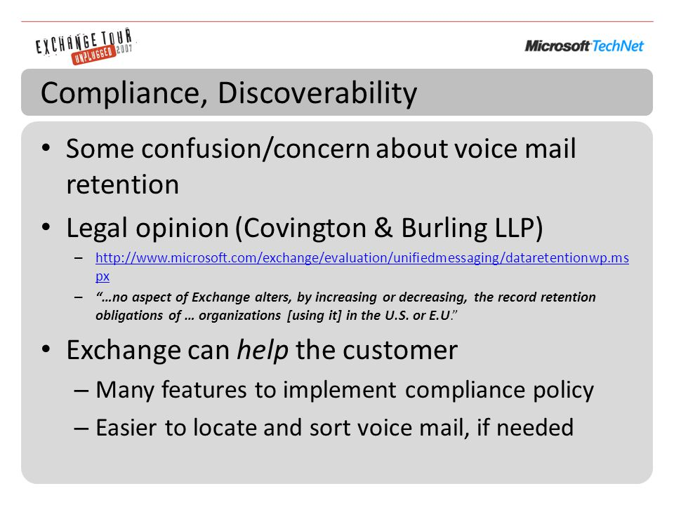 Compliance, Discoverability Some confusion/concern about voice mail retention Legal opinion (Covington & Burling LLP) – http://www.microsoft.com/exchange/evaluation/unifiedmessaging/dataretentionwp.ms px http://www.microsoft.com/exchange/evaluation/unifiedmessaging/dataretentionwp.ms px – …no aspect of Exchange alters, by increasing or decreasing, the record retention obligations of … organizations [using it] in the U.S.