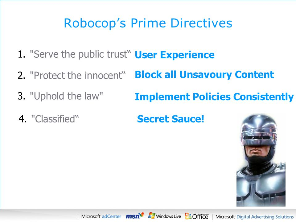 Robocop's Prime Directives 1. Serve the public trust User Experience 2. Protect the innocent Block all Unsavoury Content 3. Uphold the law Implement Policies Consistently 4. Classified Secret Sauce!