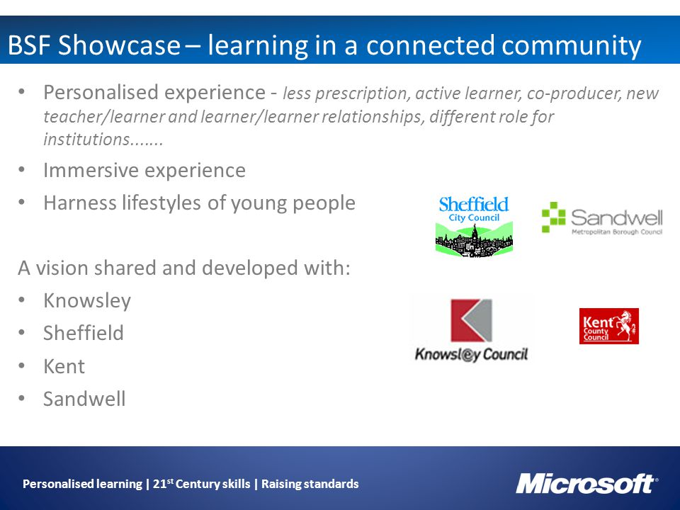Personalised learning | 21 st Century skills | Raising standards BSF Showcase – learning in a connected community Personalised experience - less prescription, active learner, co-producer, new teacher/learner and learner/learner relationships, different role for institutions.......