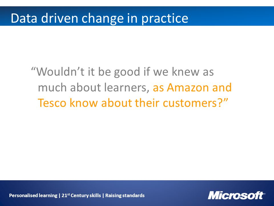 Personalised learning | 21 st Century skills | Raising standards Data driven change in practice Wouldn't it be good if we knew as much about learners, as Amazon and Tesco know about their customers