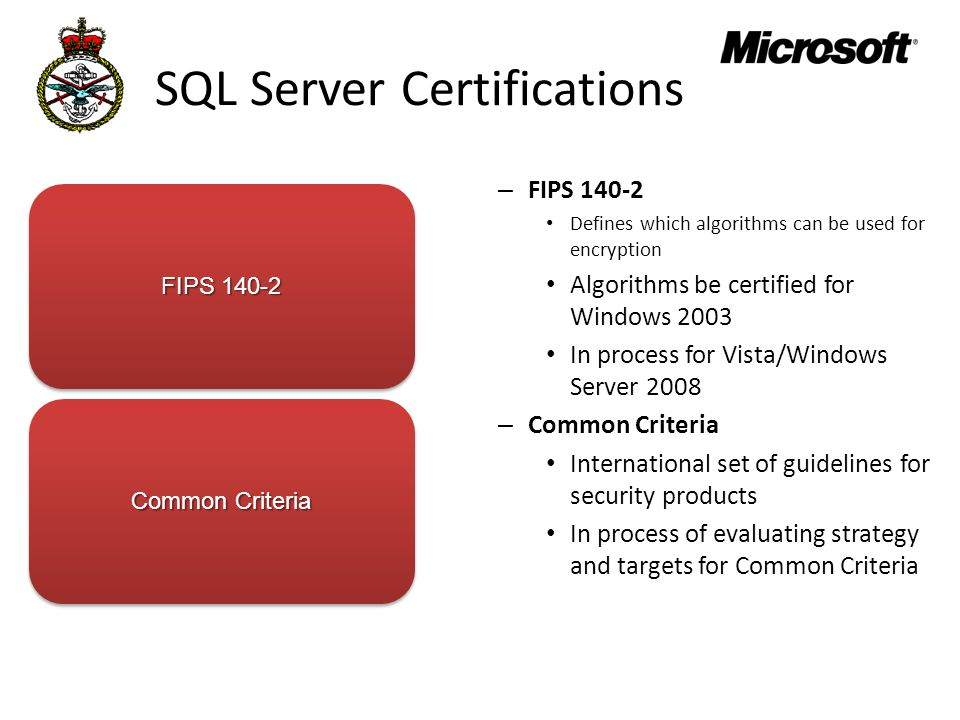 SQL Server Certifications – FIPS 140-2 Defines which algorithms can be used for encryption Algorithms be certified for Windows 2003 In process for Vista/Windows Server 2008 – Common Criteria International set of guidelines for security products In process of evaluating strategy and targets for Common Criteria FIPS 140-2 Common Criteria