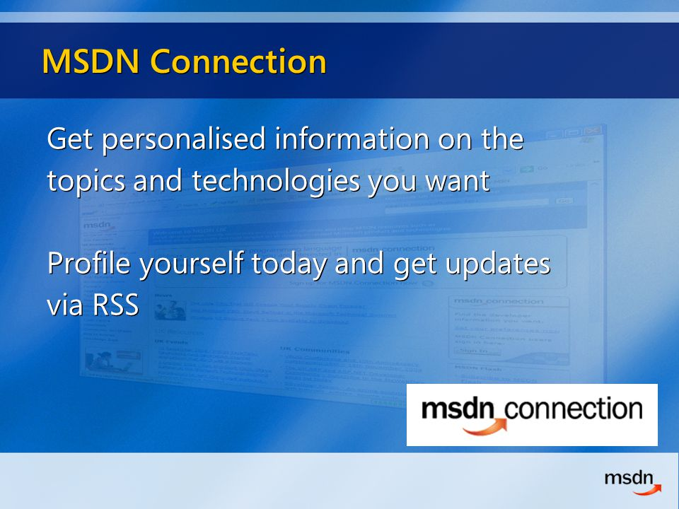MSDN Connection Get personalised information on the topics and technologies you want Profile yourself today and get updates via RSS Get personalised information on the topics and technologies you want Profile yourself today and get updates via RSS