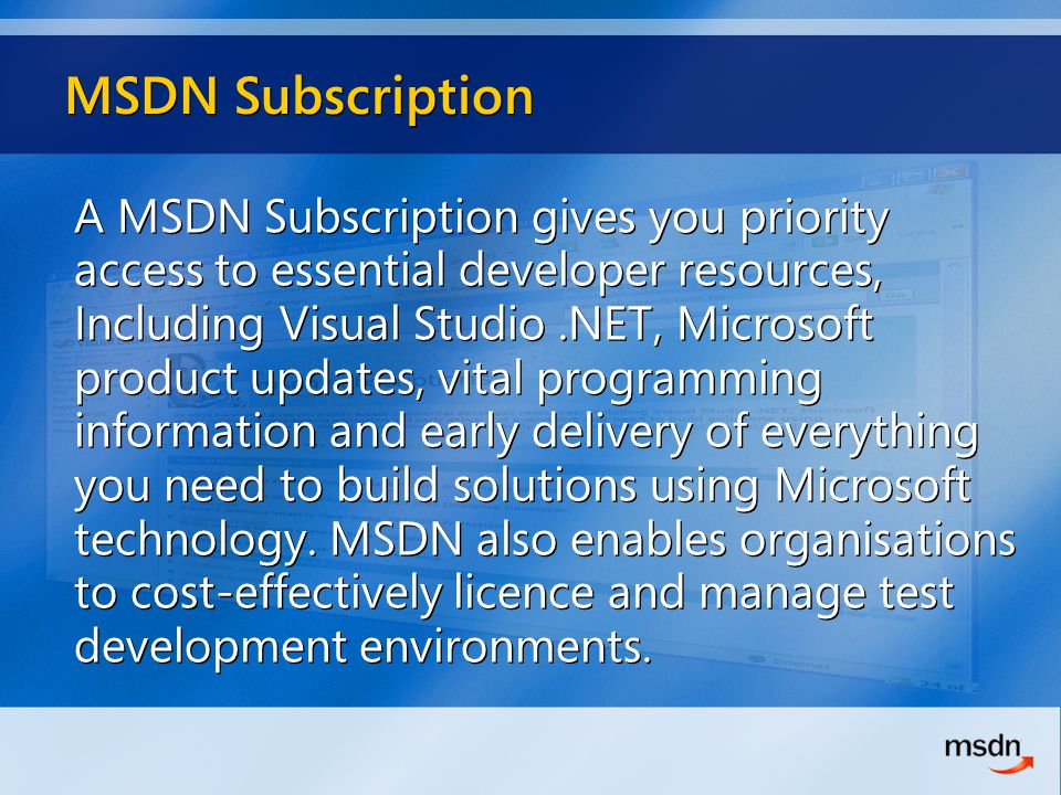 MSDN Subscription A MSDN Subscription gives you priority access to essential developer resources, Including Visual Studio.NET, Microsoft product updates, vital programming information and early delivery of everything you need to build solutions using Microsoft technology.