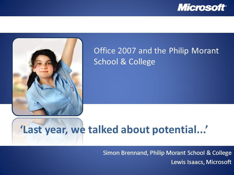Simon Brennand, Philip Morant School & College Lewis Isaacs, Microsoft 'Last year, we talked about potential...' Office 2007 and the Philip Morant School & College