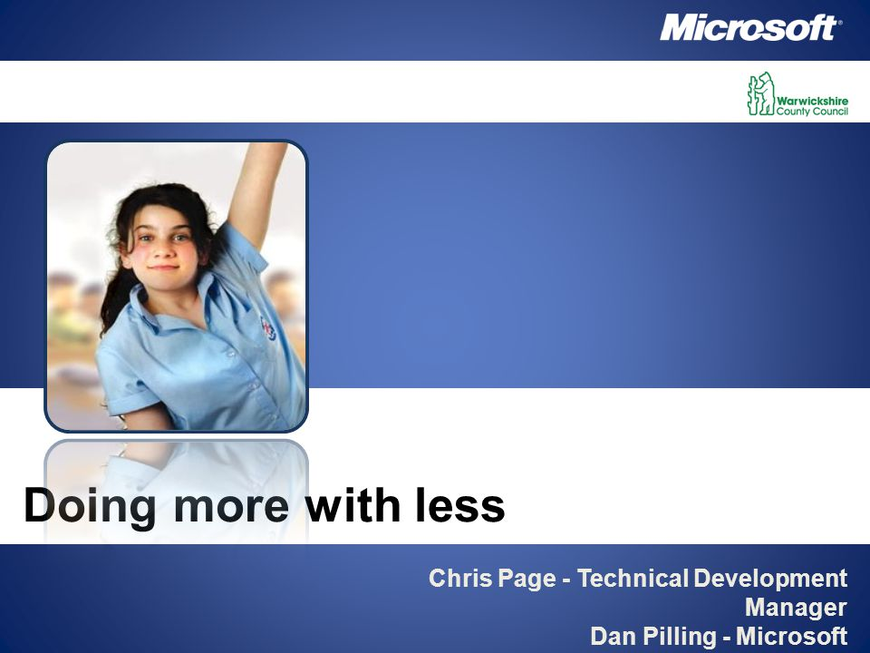 Chris Page - Technical Development Manager Dan Pilling - Microsoft Doing more with less