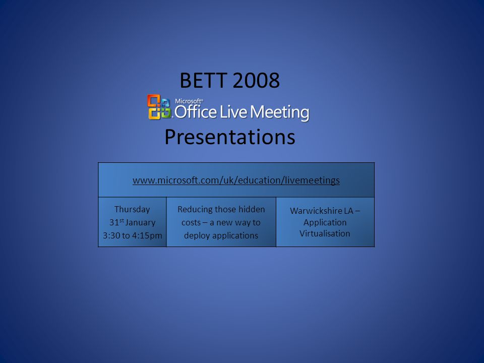 BETT 2008 Presentations   Thursday 31 st January 3:30 to 4:15pm Reducing those hidden costs – a new way to deploy applications Warwickshire LA – Application Virtualisation