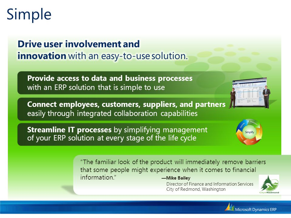 Simple Connect employees, customers, suppliers, and partners easily through integrated collaboration capabilities The familiar look of the product will immediately remove barriers that some people might experience when it comes to financial information. — Mike Bailey Director of Finance and Information Services City of Redmond, Washington Streamline IT processes by simplifying management of your ERP solution at every stage of the life cycle Provide access to data and business processes with an ERP solution that is simple to use