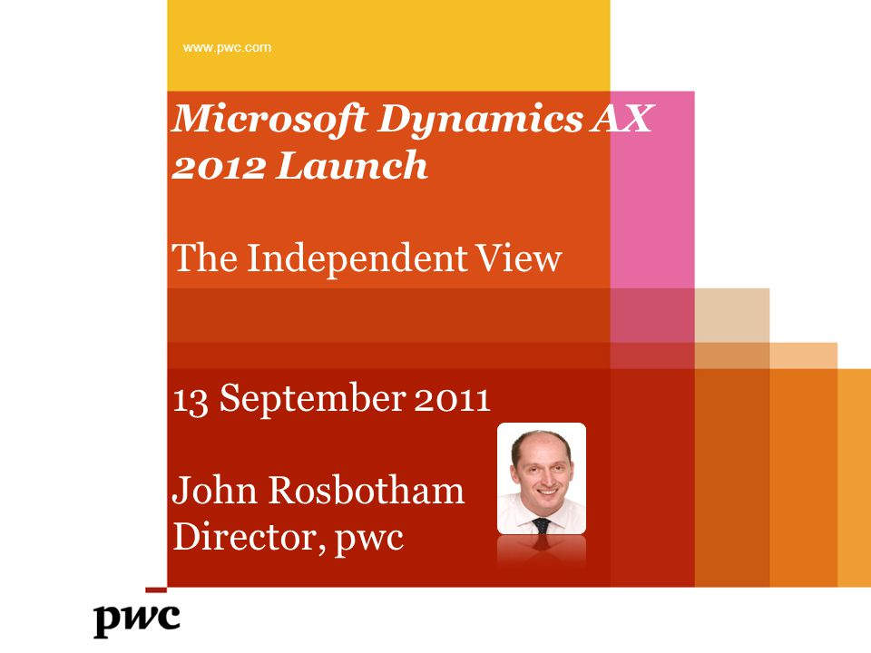 Microsoft Dynamics AX 2012 Launch The Independent View 13 September 2011 John Rosbotham Director, pwc www.pwc.com