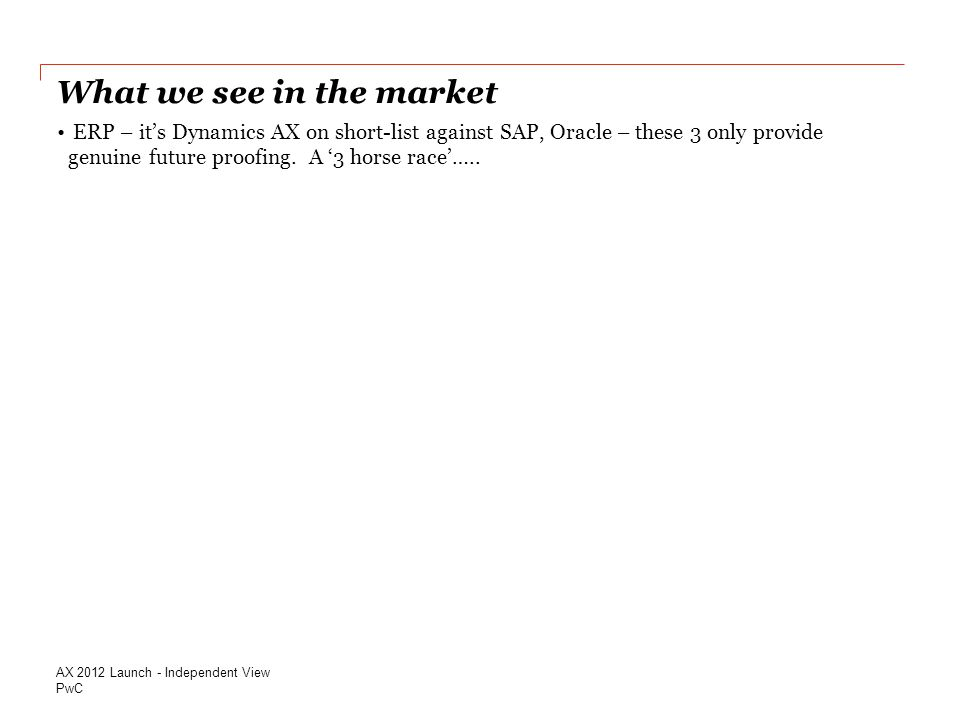 PwC What we see in the market AX 2012 Launch - Independent View ERP – it's Dynamics AX on short-list against SAP, Oracle – these 3 only provide genuine future proofing.