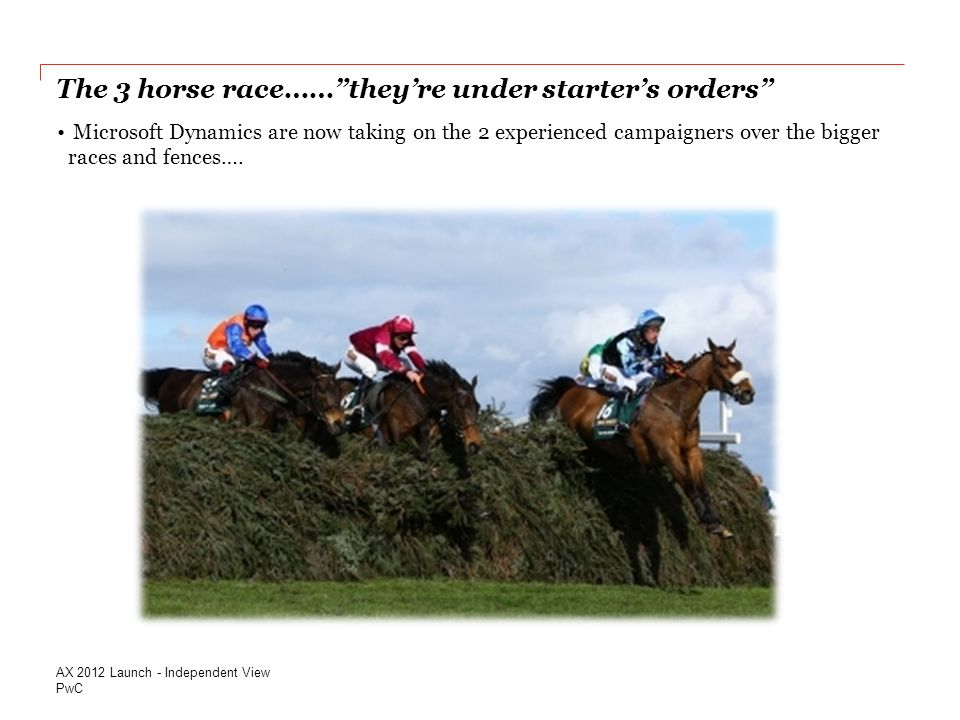 PwC The 3 horse race…… they're under starter's orders AX 2012 Launch - Independent View Microsoft Dynamics are now taking on the 2 experienced campaigners over the bigger races and fences….
