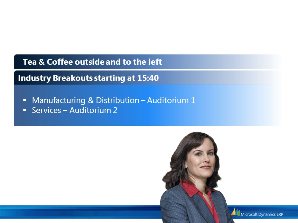 Industry Breakouts starting at 15:40  Manufacturing & Distribution – Auditorium 1  Services – Auditorium 2 Tea & Coffee outside and to the left