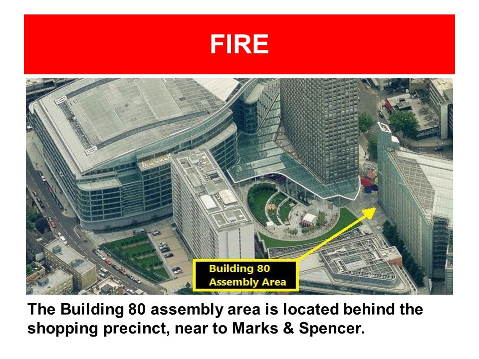 FIRE The Building 80 assembly area is located behind the shopping precinct, near to Marks & Spencer.