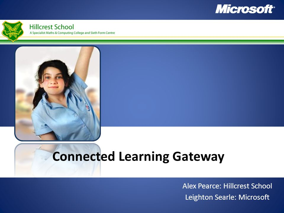 Connected Learning Gateway Alex Pearce: Hillcrest School Leighton Searle: Microsoft