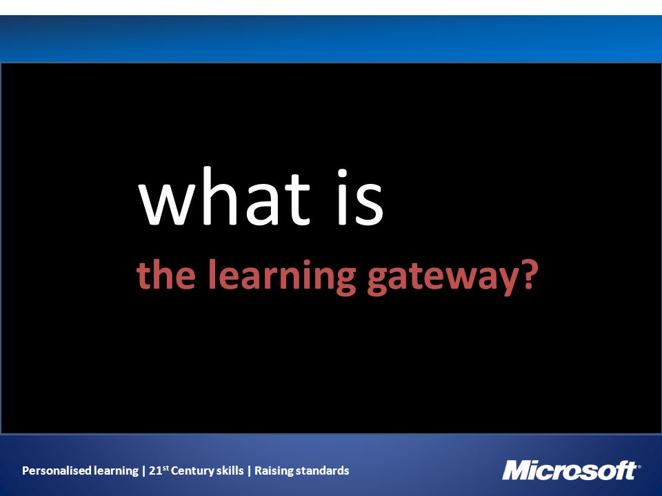 Personalised learning | 21 st Century skills | Raising standards what is the learning gateway