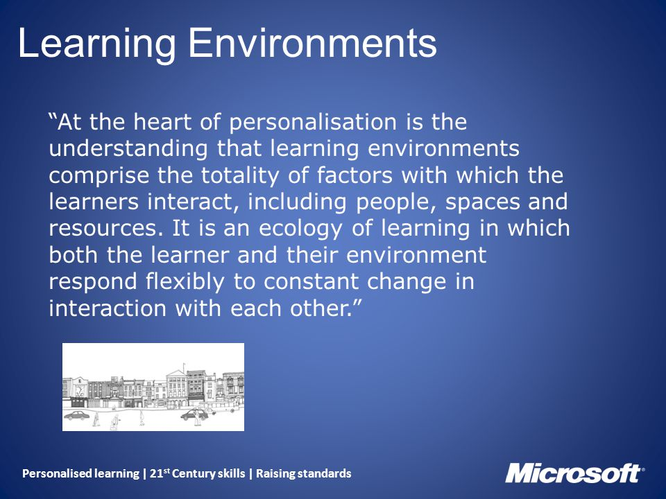 Personalised learning | 21 st Century skills | Raising standards Learning Environments At the heart of personalisation is the understanding that learning environments comprise the totality of factors with which the learners interact, including people, spaces and resources.