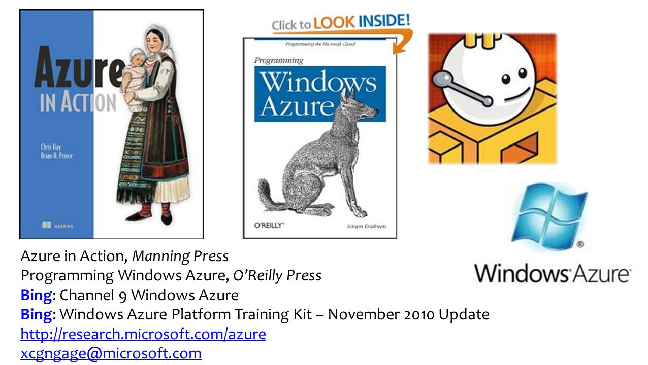 Azure in Action, Manning Press Programming Windows Azure, O'Reilly Press Bing: Channel 9 Windows Azure Bing: Windows Azure Platform Training Kit – November 2010 Update http://research.microsoft.com/azure xcgngage@microsoft.com